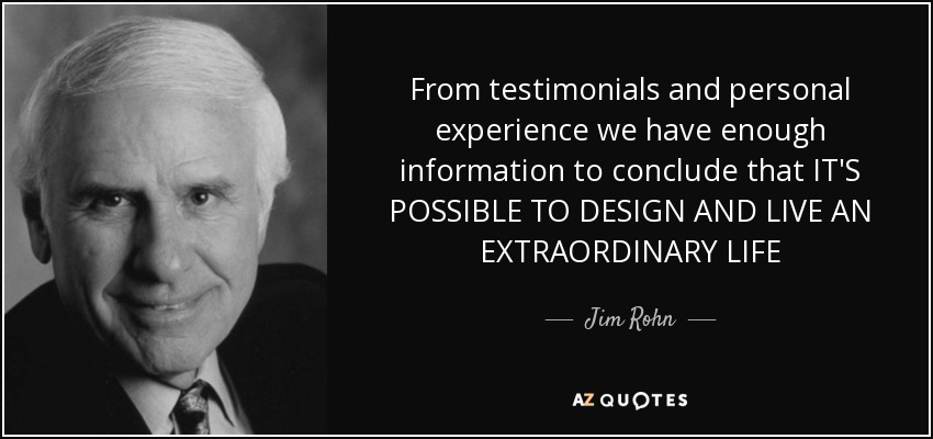 From testimonials and personal experience we have enough information to conclude that IT'S POSSIBLE TO DESIGN AND LIVE AN EXTRAORDINARY LIFE - Jim Rohn