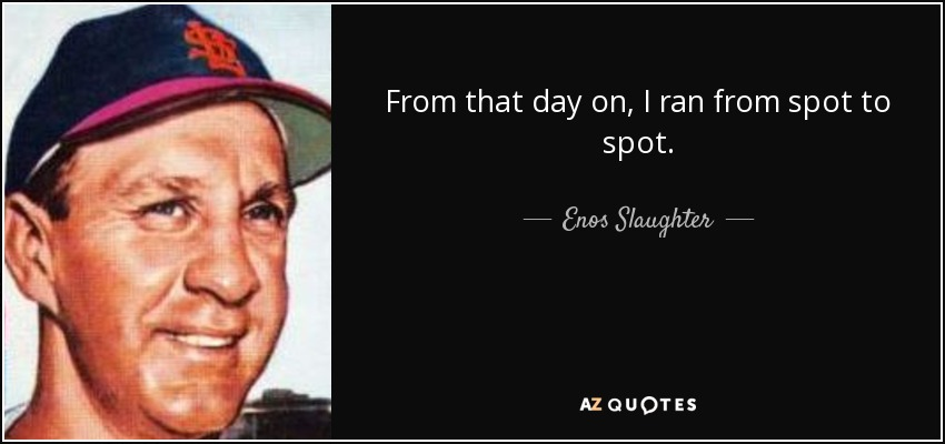 From that day on, I ran from spot to spot. - Enos Slaughter