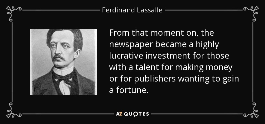 From that moment on, the newspaper became a highly lucrative investment for those with a talent for making money or for publishers wanting to gain a fortune. - Ferdinand Lassalle
