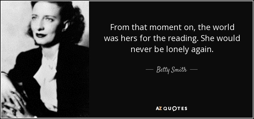 From that moment on, the world was hers for the reading. She would never be lonely again. - Betty Smith