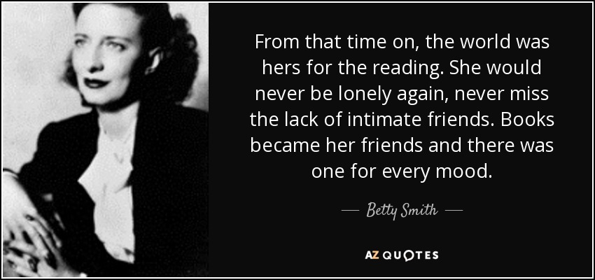 From that time on, the world was hers for the reading. She would never be lonely again, never miss the lack of intimate friends. Books became her friends and there was one for every mood. - Betty Smith
