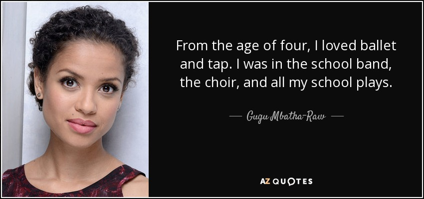 From the age of four, I loved ballet and tap. I was in the school band, the choir, and all my school plays. - Gugu Mbatha-Raw