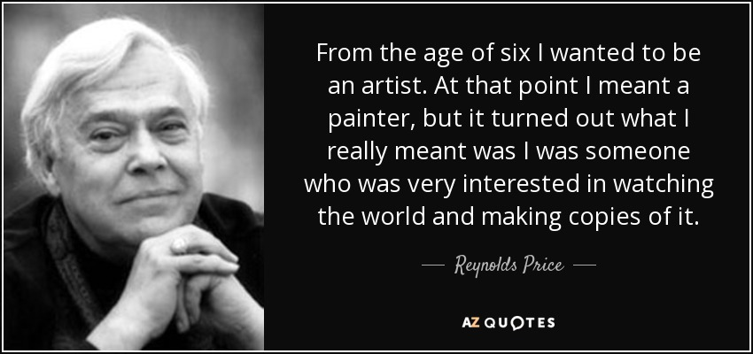 From the age of six I wanted to be an artist. At that point I meant a painter, but it turned out what I really meant was I was someone who was very interested in watching the world and making copies of it. - Reynolds Price