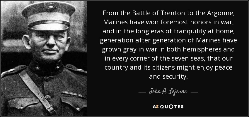 From the Battle of Trenton to the Argonne, Marines have won foremost honors in war, and in the long eras of tranquility at home, generation after generation of Marines have grown gray in war in both hemispheres and in every corner of the seven seas, that our country and its citizens might enjoy peace and security. - John A. Lejeune