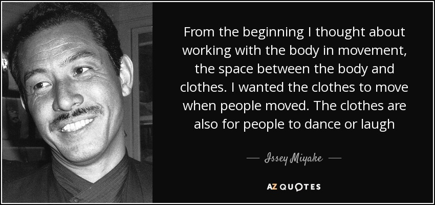From the beginning I thought about working with the body in movement, the space between the body and clothes. I wanted the clothes to move when people moved. The clothes are also for people to dance or laugh - Issey Miyake