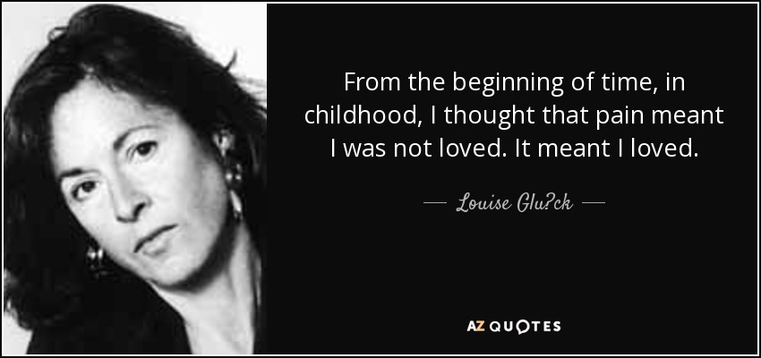 From the beginning of time, in childhood, I thought that pain meant I was not loved. It meant I loved. - Louise Glück