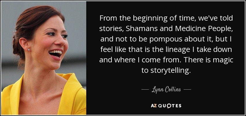 From the beginning of time, we've told stories, Shamans and Medicine People, and not to be pompous about it, but I feel like that is the lineage I take down and where I come from. There is magic to storytelling. - Lynn Collins