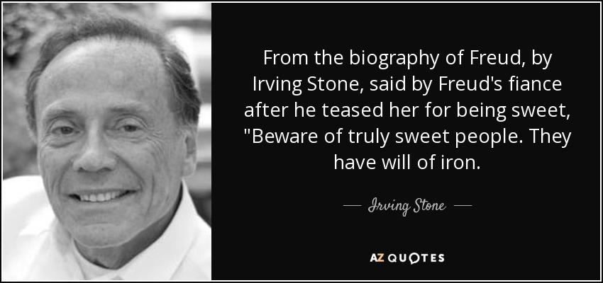 From the biography of Freud, by Irving Stone, said by Freud's fiance after he teased her for being sweet,
