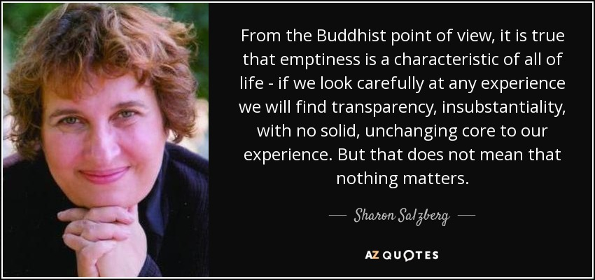 From the Buddhist point of view, it is true that emptiness is a characteristic of all of life - if we look carefully at any experience we will find transparency, insubstantiality, with no solid, unchanging core to our experience. But that does not mean that nothing matters. - Sharon Salzberg