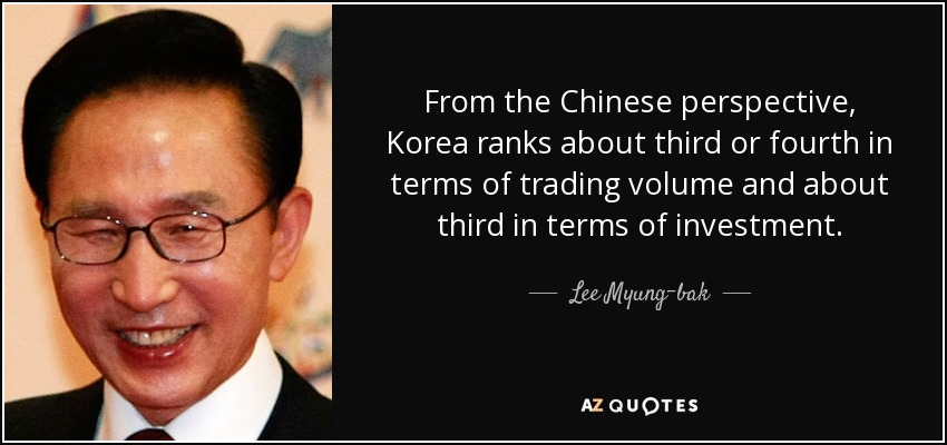From the Chinese perspective, Korea ranks about third or fourth in terms of trading volume and about third in terms of investment. - Lee Myung-bak