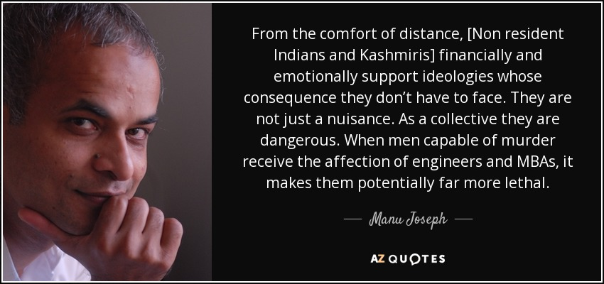 From the comfort of distance, [Non resident Indians and Kashmiris] financially and emotionally support ideologies whose consequence they don't have to face. They are not just a nuisance. As a collective they are dangerous. When men capable of murder receive the affection of engineers and MBAs, it makes them potentially far more lethal. - Manu Joseph