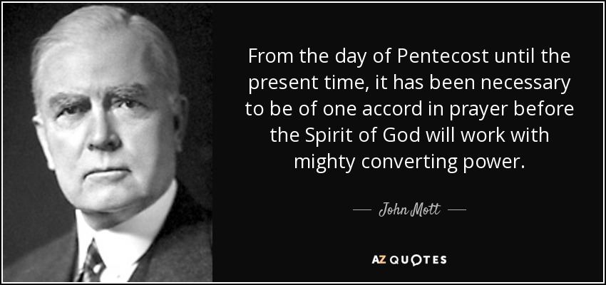 From the day of Pentecost until the present time, it has been necessary to be of one accord in prayer before the Spirit of God will work with mighty converting power. - John Mott