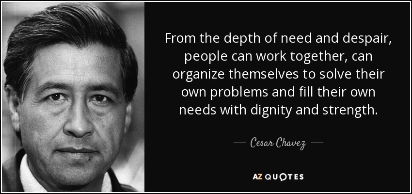 From the depth of need and despair, people can work together, can organize themselves to solve their own problems and fill their own needs with dignity and strength. - Cesar Chavez