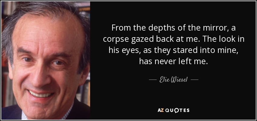 From the depths of the mirror, a corpse gazed back at me. The look in his eyes, as they stared into mine, has never left me. - Elie Wiesel