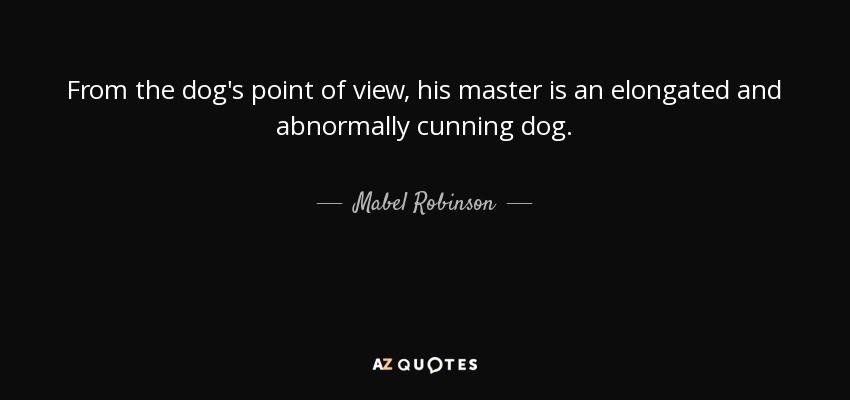 From the dog's point of view, his master is an elongated and abnormally cunning dog. - Mabel Robinson