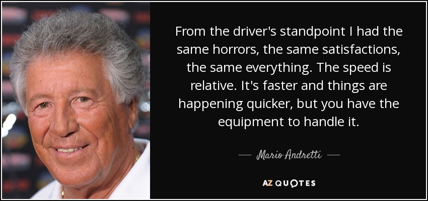 From the driver's standpoint I had the same horrors, the same satisfactions, the same everything. The speed is relative. It's faster and things are happening quicker, but you have the equipment to handle it. - Mario Andretti