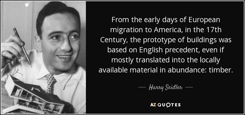 From the early days of European migration to America, in the 17th Century, the prototype of buildings was based on English precedent, even if mostly translated into the locally available material in abundance: timber. - Harry Seidler