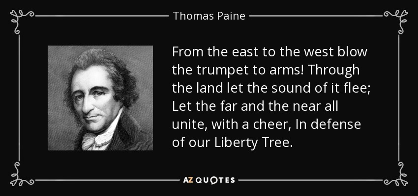 From the east to the west blow the trumpet to arms! Through the land let the sound of it flee; Let the far and the near all unite, with a cheer, In defense of our Liberty Tree. - Thomas Paine
