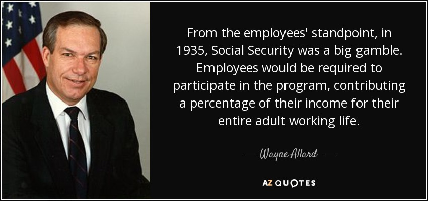 From the employees' standpoint, in 1935, Social Security was a big gamble. Employees would be required to participate in the program, contributing a percentage of their income for their entire adult working life. - Wayne Allard