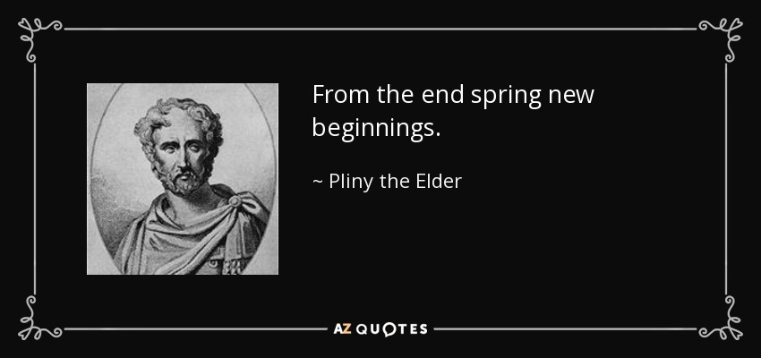 From the end spring new beginnings. - Pliny the Elder