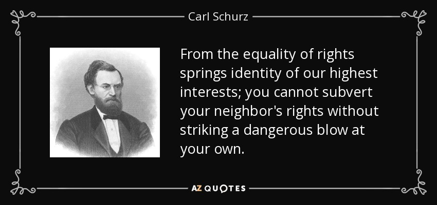 From the equality of rights springs identity of our highest interests; you cannot subvert your neighbor's rights without striking a dangerous blow at your own. - Carl Schurz