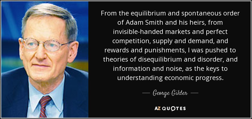 From the equilibrium and spontaneous order of Adam Smith and his heirs, from invisible-handed markets and perfect competition, supply and demand, and rewards and punishments, I was pushed to theories of disequilibrium and disorder, and information and noise, as the keys to understanding economic progress. - George Gilder