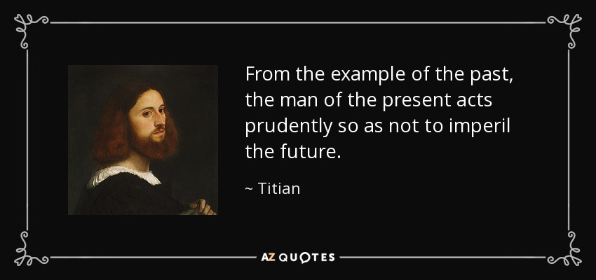 From the example of the past, the man of the present acts prudently so as not to imperil the future. - Titian