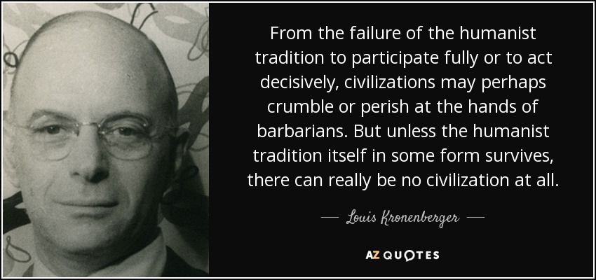 From the failure of the humanist tradition to participate fully or to act decisively, civilizations may perhaps crumble or perish at the hands of barbarians. But unless the humanist tradition itself in some form survives, there can really be no civilization at all. - Louis Kronenberger