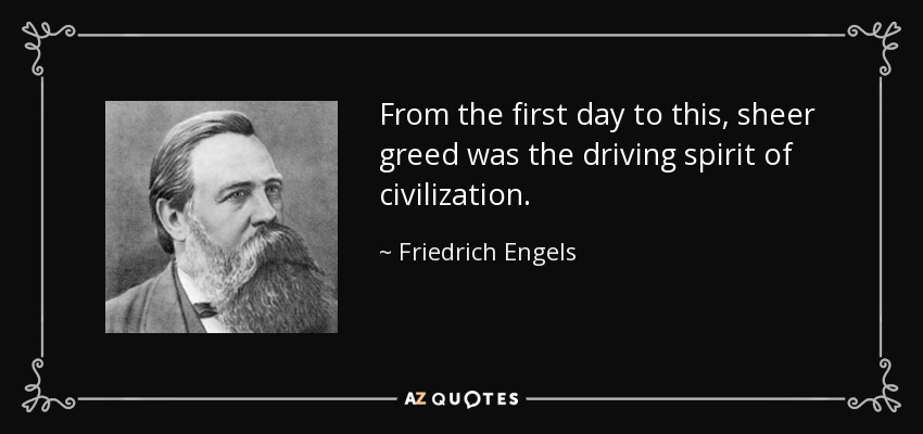 From the first day to this, sheer greed was the driving spirit of civilization. - Friedrich Engels