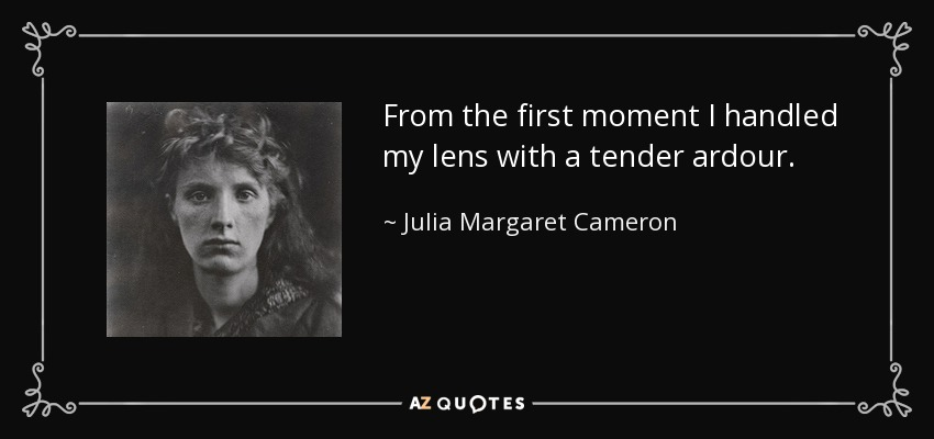 From the first moment I handled my lens with a tender ardour. - Julia Margaret Cameron