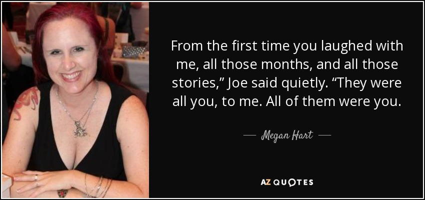 "From the first time you laughed with me, all those months, and all those stories,"" Joe said quietly. ""They were all you, to me. All of them were you. - Megan Hart"