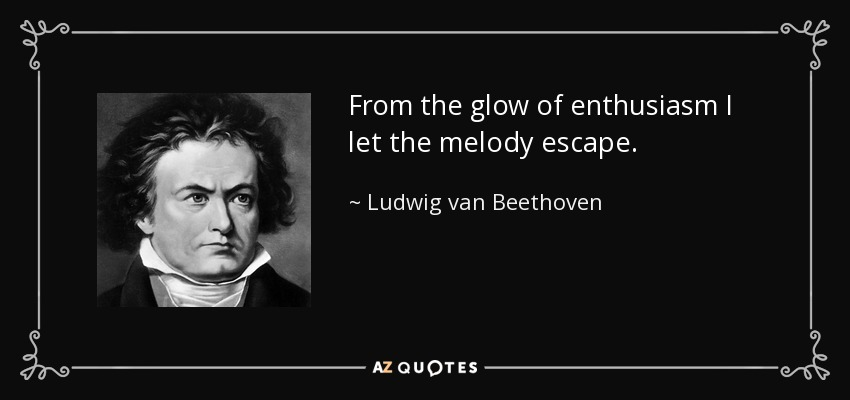 From the glow of enthusiasm I let the melody escape. - Ludwig van Beethoven