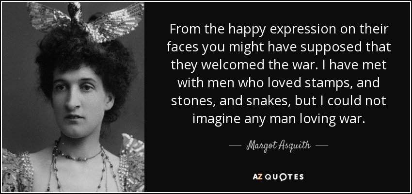 From the happy expression on their faces you might have supposed that they welcomed the war. I have met with men who loved stamps, and stones, and snakes, but I could not imagine any man loving war. - Margot Asquith