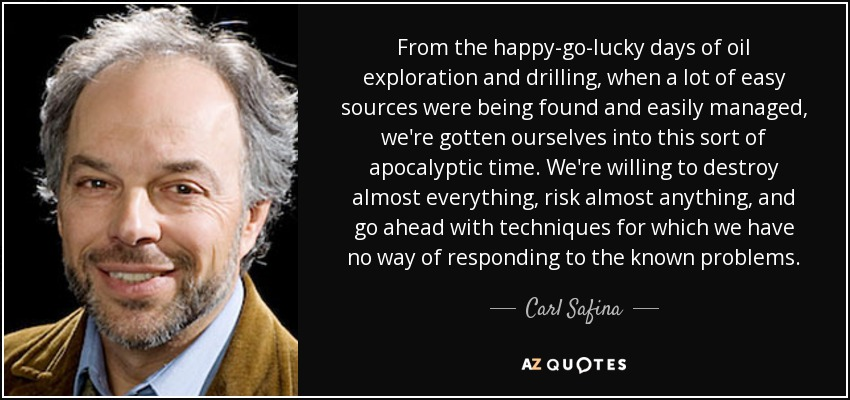 From the happy-go-lucky days of oil exploration and drilling, when a lot of easy sources were being found and easily managed, we're gotten ourselves into this sort of apocalyptic time. We're willing to destroy almost everything, risk almost anything, and go ahead with techniques for which we have no way of responding to the known problems. - Carl Safina