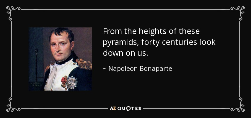 From the heights of these pyramids, forty centuries look down on us. - Napoleon Bonaparte