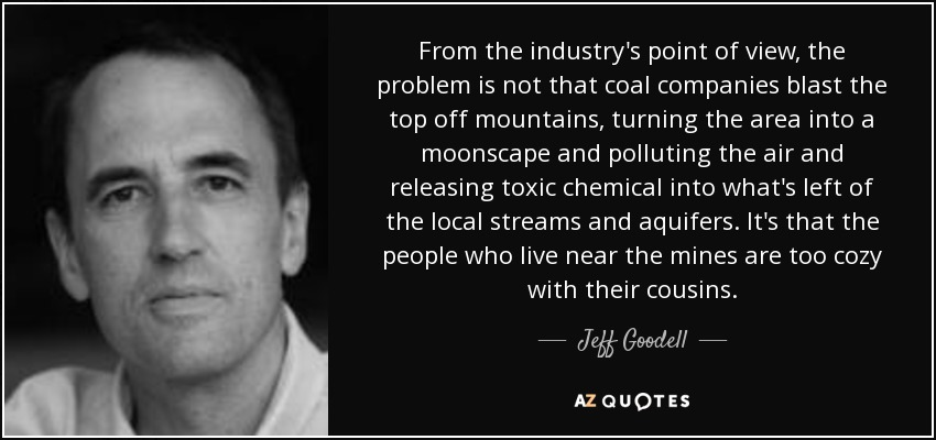 From the industry's point of view, the problem is not that coal companies blast the top off mountains, turning the area into a moonscape and polluting the air and releasing toxic chemical into what's left of the local streams and aquifers. It's that the people who live near the mines are too cozy with their cousins. - Jeff Goodell