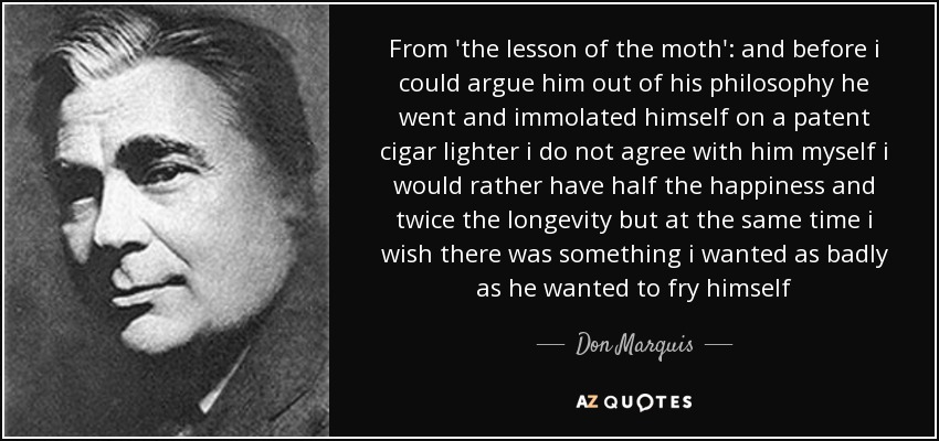 From 'the lesson of the moth': and before i could argue him out of his philosophy he went and immolated himself on a patent cigar lighter i do not agree with him myself i would rather have half the happiness and twice the longevity but at the same time i wish there was something i wanted as badly as he wanted to fry himself - Don Marquis
