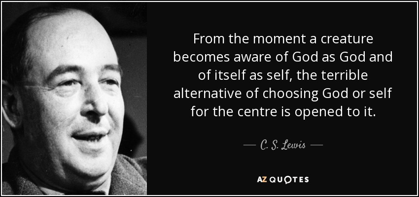 From the moment a creature becomes aware of God as God and of itself as self, the terrible alternative of choosing God or self for the centre is opened to it. - C. S. Lewis