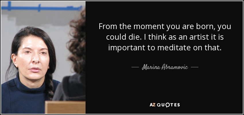 From the moment you are born, you could die. I think as an artist it is important to meditate on that. - Marina Abramovic