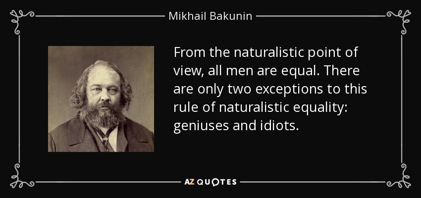 From the naturalistic point of view, all men are equal. There are only two exceptions to this rule of naturalistic equality: geniuses and idiots. - Mikhail Bakunin