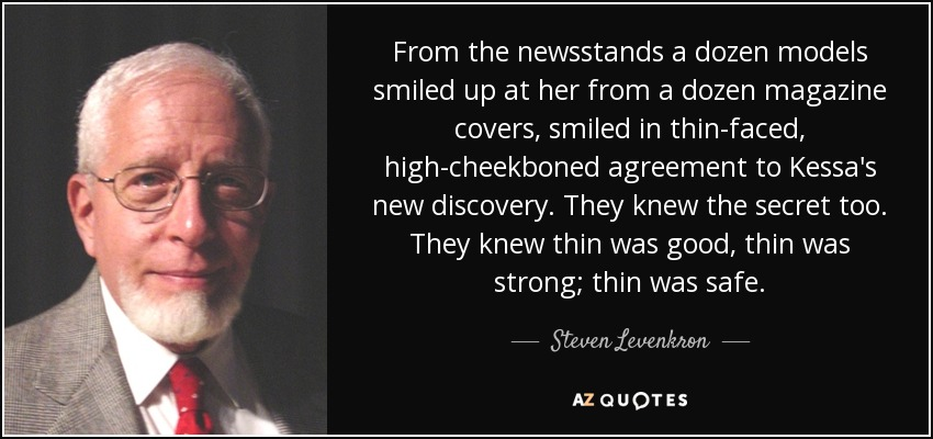 From the newsstands a dozen models smiled up at her from a dozen magazine covers, smiled in thin-faced, high-cheekboned agreement to Kessa's new discovery. They knew the secret too. They knew thin was good, thin was strong; thin was safe. - Steven Levenkron