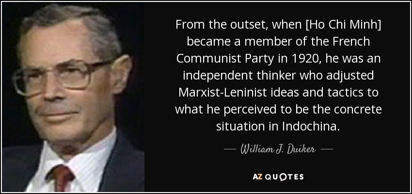 From the outset, when [Ho Chi Minh] became a member of the French Communist Party in 1920, he was an independent thinker who adjusted Marxist-Leninist ideas and tactics to what he perceived to be the concrete situation in Indochina. - William J. Duiker