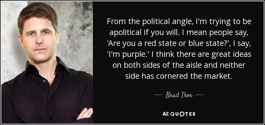 From the political angle, I'm trying to be apolitical if you will. I mean people say, 'Are you a red state or blue state?', I say, 'I'm purple.' I think there are great ideas on both sides of the aisle and neither side has cornered the market. - Brad Thor