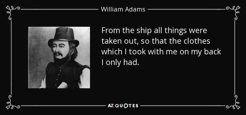 From the ship all things were taken out, so that the clothes which I took with me on my back I only had. - William Adams