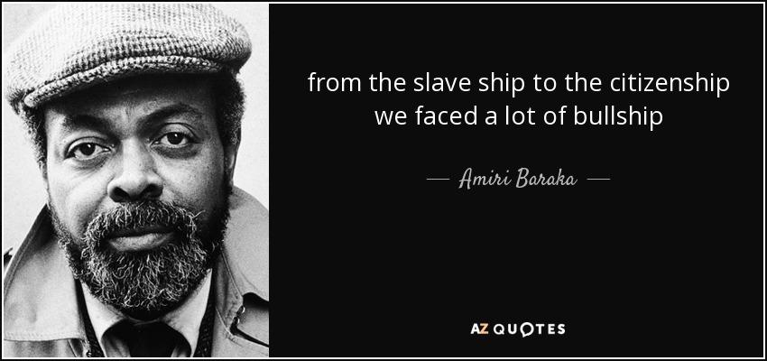 from the slave ship to the citizenship we faced a lot of bullship - Amiri Baraka