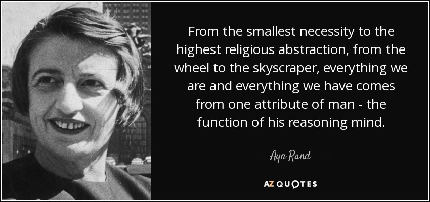 From the smallest necessity to the highest religious abstraction, from the wheel to the skyscraper, everything we are and everything we have comes from one attribute of man - the function of his reasoning mind. - Ayn Rand