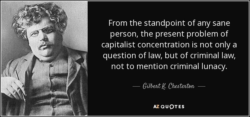 From the standpoint of any sane person, the present problem of capitalist concentration is not only a question of law, but of criminal law, not to mention criminal lunacy. - Gilbert K. Chesterton
