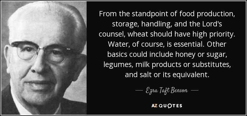 From the standpoint of food production, storage, handling, and the Lord's counsel, wheat should have high priority. Water, of course, is essential. Other basics could include honey or sugar, legumes, milk products or substitutes, and salt or its equivalent. - Ezra Taft Benson