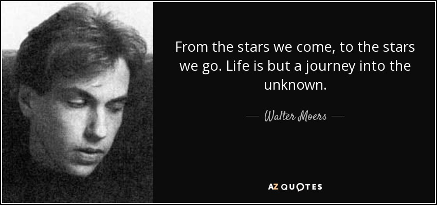 From the stars we come, to the stars we go. Life is but a journey into the unknown. - Walter Moers