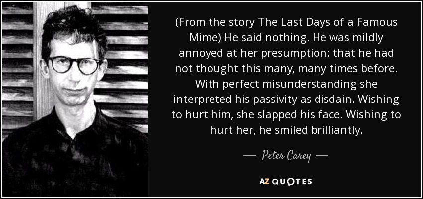 (From the story The Last Days of a Famous Mime) He said nothing. He was mildly annoyed at her presumption: that he had not thought this many, many times before. With perfect misunderstanding she interpreted his passivity as disdain. Wishing to hurt him, she slapped his face. Wishing to hurt her, he smiled brilliantly. - Peter Carey